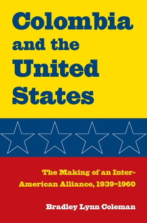 Colombia and the United States The Making of an Inter-American Alliance,  1939?1960