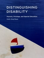 Distinguishing Disability: Parents, Privilege, and Special Education by Colin Ong-Dean