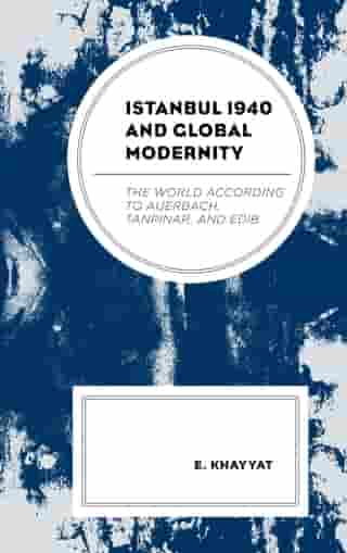 Istanbul 1940 and Global Modernity: The World According to Auerbach, Tanpinar, and Edib de E. Khayyat