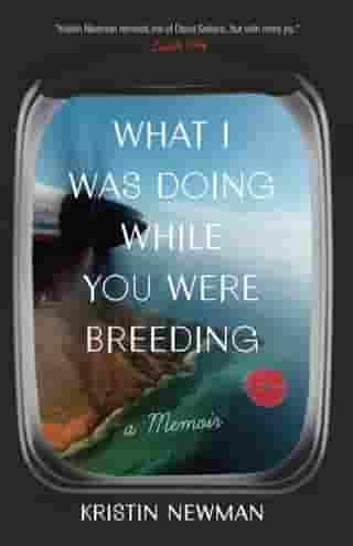 What I Was Doing While You Were Breeding: A Memoir by Kristin Newman