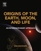 Origins of the Earth, Moon, and Life: An Interdisciplinary Approach by Akio Makishima