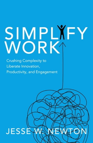 Simplify Work: Crushing Complexity to Liberate Innovation, Productivity, and Engagement