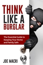 Think Like a Burglar: The Essential Guide to Keeping Your Home and Family Safe by Joe Macri