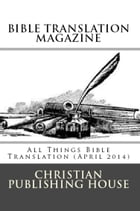 BIBLE TRANSLATION MAGAZINE: All Things Bible Translation (April 2014) by Edward D. Andrews