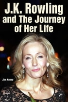 J.K. Rowling and the Journey of Her Life by Jim Kenny