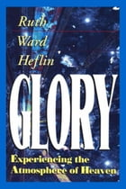 Glory: EXPERIENCING THE ATMOSPHERE OF HEAVEN by Ruth Ward Heflin