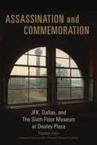 Assassination and Commemoration: JFK, Dallas, and The Sixth Floor Museum at Dealey Plaza by Stephen Fagin