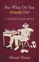 But What Do You Actually Do?: A Literary Vagabondage by Alistair Horne