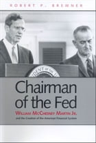 Chairman of the Fed: William McChesney Martin Jr., and the Creation of the Modern American Financial System by Mr. Robert P. Bremner