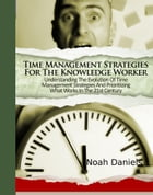 Time Management Strategies For The Knowledge Worker: Understanding The Evolution Of Time Management Strategies And Prioritizing What Works In The 21st by Noah Daniels