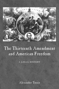 The Thirteenth Amendment and American Freedom: A Legal History