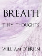 Breath - Tiny Thoughts: A collection of tiny thoughts to contemplate - spiritual philosophy by William O'Brien