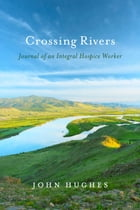 Crossing Rivers: Journal of An Integral Hospice Worker by John Hughes