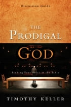 The Prodigal God Discussion Guide: Finding Your Place at the Table by Timothy Keller