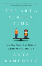 The Art of Screen Time: How Your Family Can Balance Digital Media and Real Life by Anya Kamenetz
