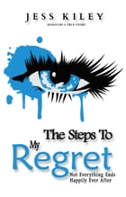 The Steps To My Regret: Not everything ends happily ever after. by Jess Kiley