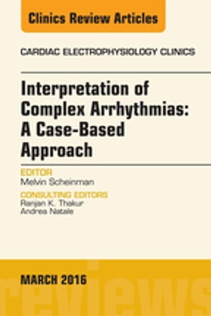 Interpretation of Complex Arrhythmias: A Case-Based Approach,  An Issue of Cardiac Electrophysiology Clinics,
