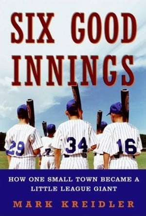 Six Good Innings: How One Small Town Became a Little League Giant by Mark Kreidler