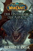 World of Warcraft: Der Untergang der Aspekte by Richard A. Knaak