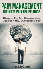 Pain Management: Ultimate Pain Relief Guide: Discover The Best Strategies For Dealing With & Overcoming Pain by Ace McCloud
