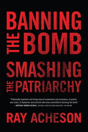 Banning the Bomb, Smashing the Patriarchy by Ray Acheson, Program Director, Women's International League for Peace and Freedom