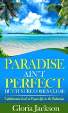 Paradise Ain't Perfect: But It Sure Comes Close by Gloria Jackson