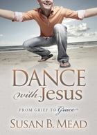 Dance With Jesus: From Grief to Grace by Susan B. Mead