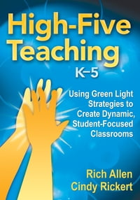 High-Five Teaching, K–5: Using Green Light Strategies to Create Dynamic, Student-Focused Classrooms