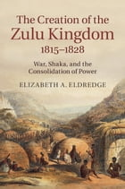 The Creation of the Zulu Kingdom, 1815–1828: War, Shaka, and the Consolidation of Power