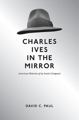 Book Charles Ives in the Mirror: American Histories of an Iconic Composer by David C Paul