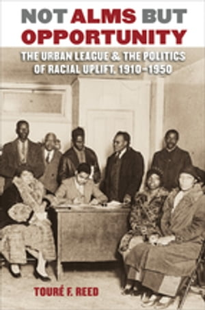 Not Alms but Opportunity The Urban League and the Politics of Racial Uplift,  1910-1950