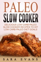 Paleo Slow Cooker: Delicious Low Carb Paleo Slow Cooker Recipes To Hit Low Carb Paleo Diet Goals by Sara Evans