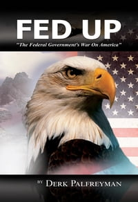 Fed Up: The Federal Government's War on America