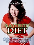 Gastritis Diet: The Secret Home Remedies for Gastritis and Bloated Stomach for the Elimination of Stomach Inflammations Today! by Pamela Stevens