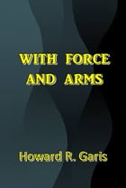 With Force and Arms by Howard R. Garis