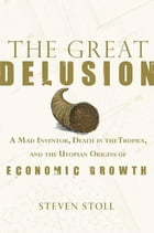 The Great Delusion: A Mad Inventor, Death in the Tropics, and the Utopian Origins of Economic Growth by Steven Stoll