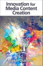 Innovation for Media Content Creation: Tools and Strategies for Delivering Successful Content by Marlon Quintero