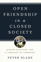 Open Friendship in a Closed Society: Mission Mississippi and a Theology of Friendship by Peter Slade