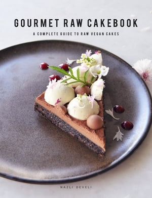 GOURMET RAW CAKEBOOK: A Complete Guide to Raw Vegan Cakes by NAZLI DEVELI