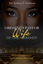 Ordained Pastor: Wife of One Husband?: Biblical Perspectives on Ordination Revisited by Sydney Gibbons