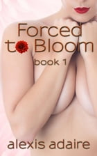 Forced to Bloom, Book 1 by Alexis Adaire