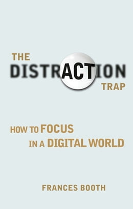 Book The Distraction Trap: How to Focus in a Digital World by Frances Booth