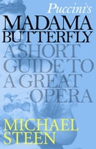 Puccini's Madama Butterfly: A Short Guide to a Great Opera by Michael Steen