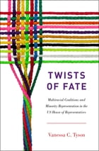 Twists of Fate: Multiracial Coalitions and Minority Representation in the US House of Representatives by Vanessa C. Tyson