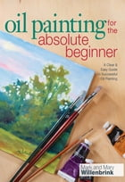 Oil Painting For The Absolute Beginner: A Clear & Easy Guide to Successful Oil Painting: A Clear & Easy Guide to Successful Oil Painting by Mark Willenbrink