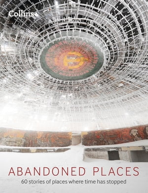 Abandoned Places: 60 stories of places where time stopped