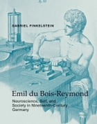 Emil du Bois-Reymond: Neuroscience, Self, and Society in Nineteenth-Century Germany by Gabriel Finkelstein