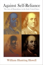 Against Self-Reliance: The Arts of Dependence in the Early United States by William Huntting Howell