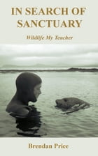 In Search of Sanctuary: Wildlife, My Teacher by Brendan Price