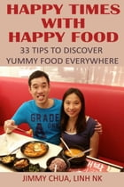 Happy Times with Happy Food - 33 Tips to Discover Yummy Food Everywhere by Jimmy Chua